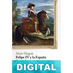 Felipe IV y la España de su tiempo Alain Hugon
