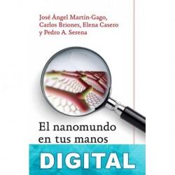 El nanomundo en tus manos José Ángel Martín-Gago & Pedro Serena & Carlos Briones & Elena Casero