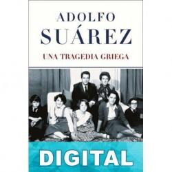Adolfo Suárez. Una tragedia griega José García Abad