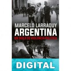 Argentina. Un siglo de violencia política Marcelo Larraquy