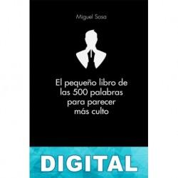El pequeño libro de las 500 palabras para parecer más culto Miguel Sosa