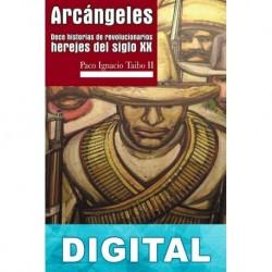 Arcángeles. Doce historias de revolucionarios herejes del siglo XX Paco Ignacio Taibo II