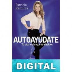 Autoayúdate: Tu vida es lo que tú decides Patricia Ramírez