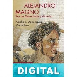 Alejandro Magno: Rey de Macedonia y de Asia Adolfo J. Domínguez Monedero