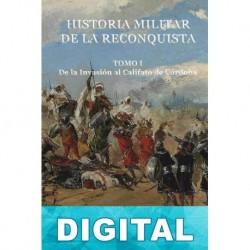 Historia militar de la reconquista. Tomo I: De la invasión al califato de Córdoba Agustín Alcázar Segura